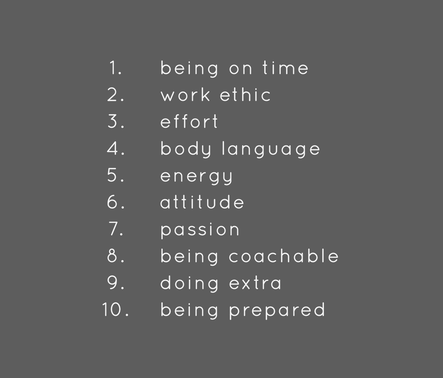 1) being on time; 2) work ethic; 3) effort; 4) body language; 5) energy; 6) attitude; 7) passion; 8) being coachable; 9) doing extra; 10) being prepared;