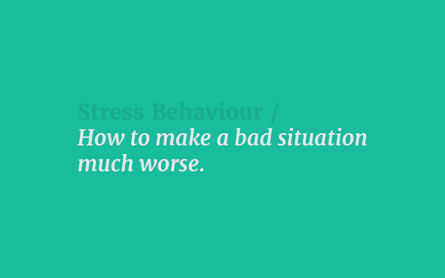 Stress Behaviour / How to make a bad situation much worse