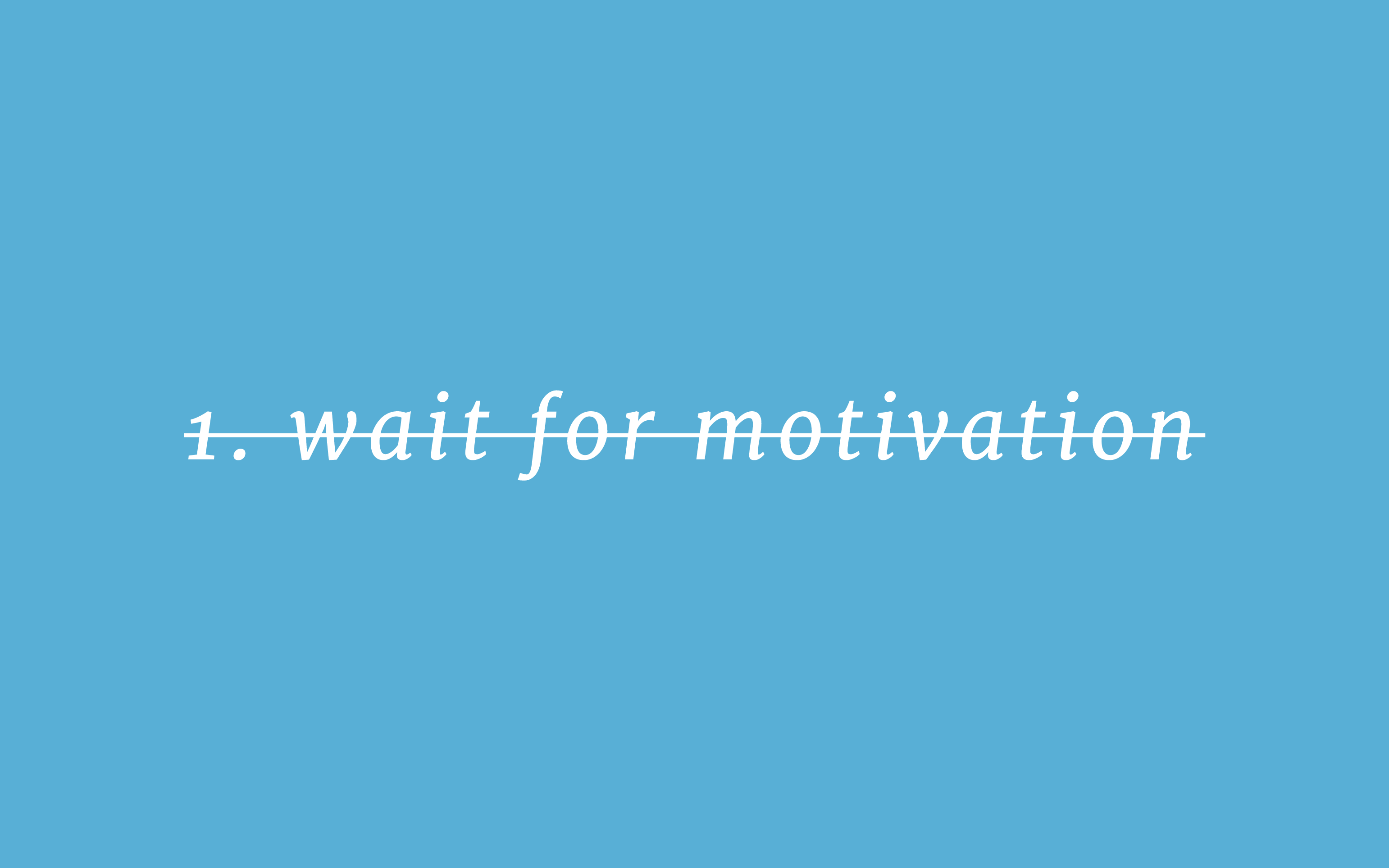 Crossed out text: '1. wait for motivation'